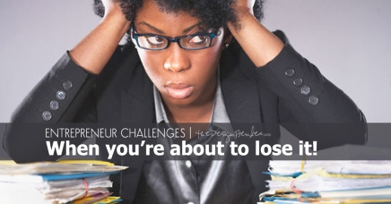The Challenges of an Entrepreneur- When you're about to lose it!